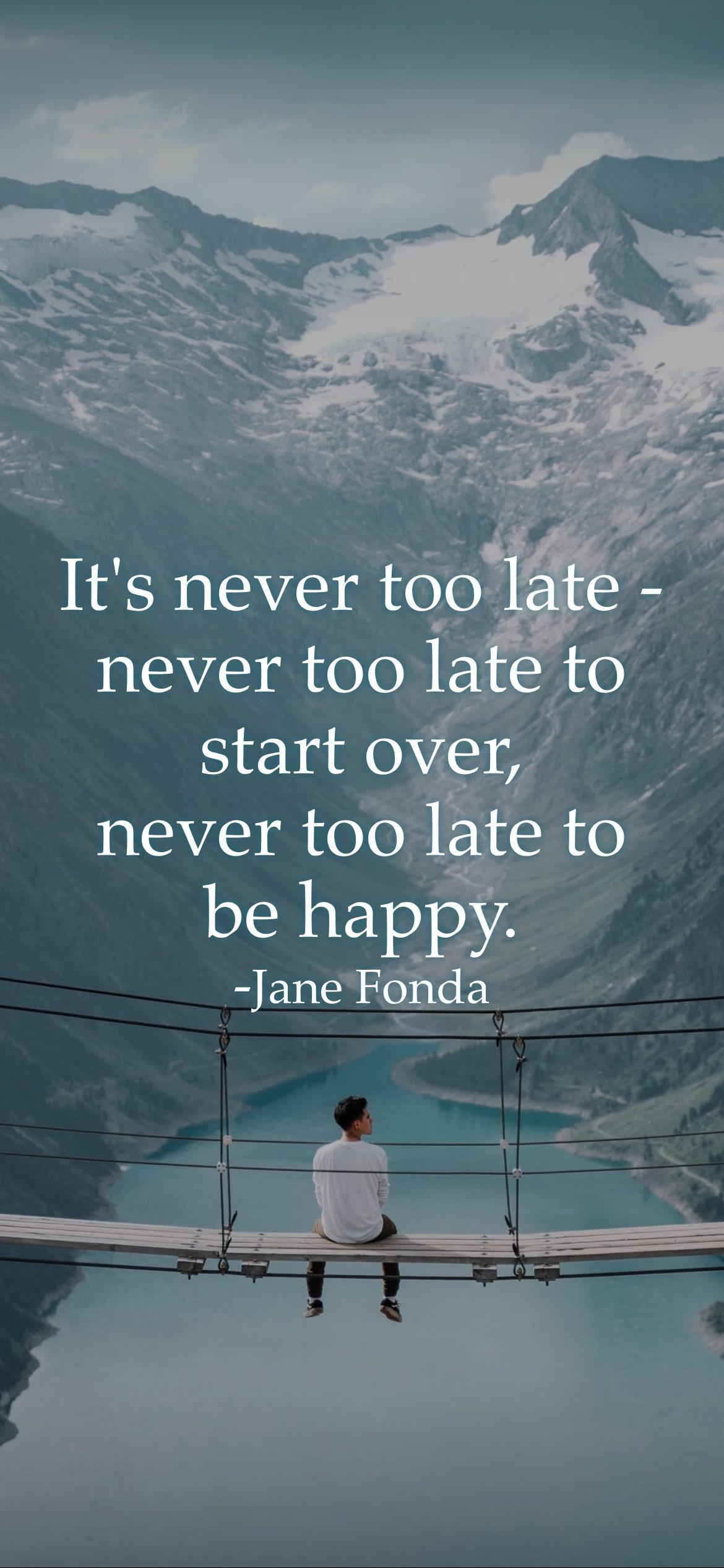 It's never too late – never too late to start over, never too late to be happy. -Jane Fonda [2532 x 1170 p]