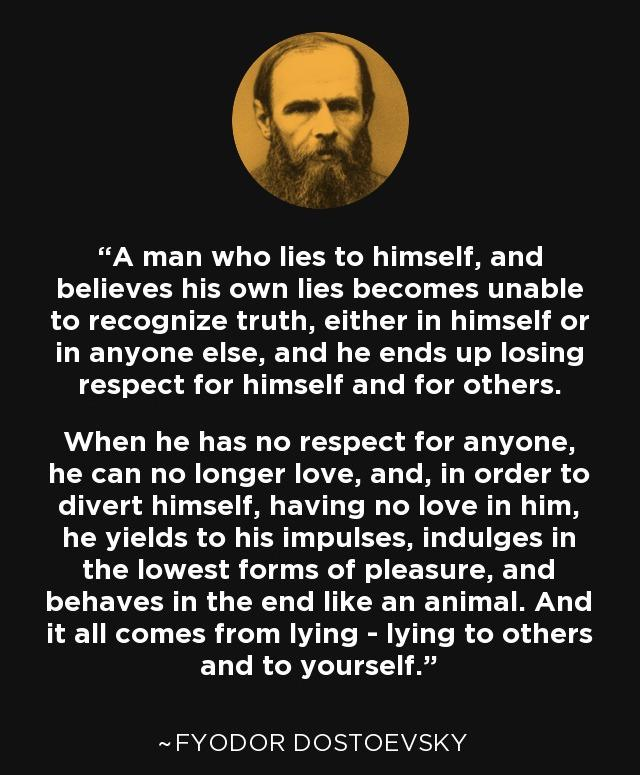 """""""A man who lies to himself and believes his own lies becomes unable to recognize truth, either in himself or in anyone else, and he ends up losing respect for himself and for others. When he has no respect for anyone, he can no longer love…"""" -Fyodor Dostoevsky [640×755]"""
