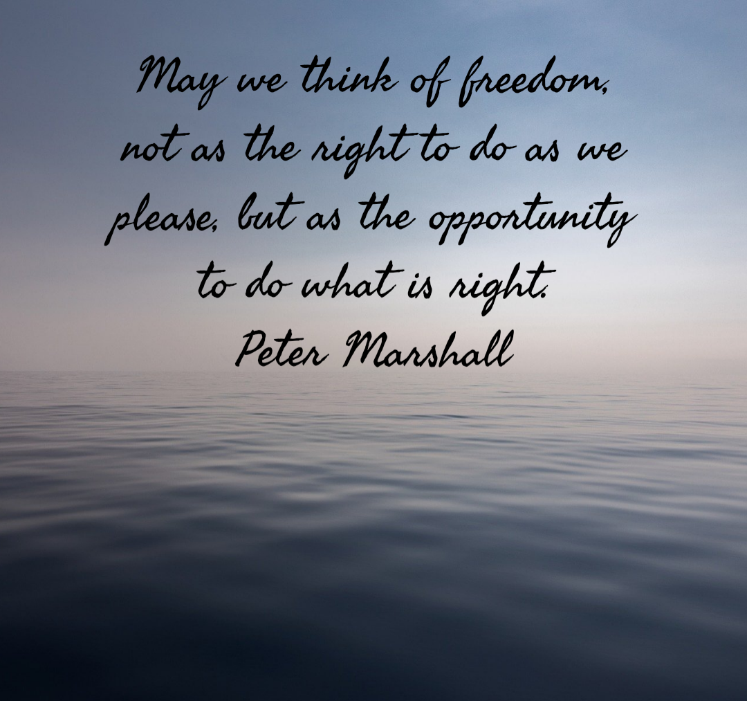 May we think of freedom, not as the right to do as we please, but as the opportunity to do what is right. Peter Marshall [1080×1013]