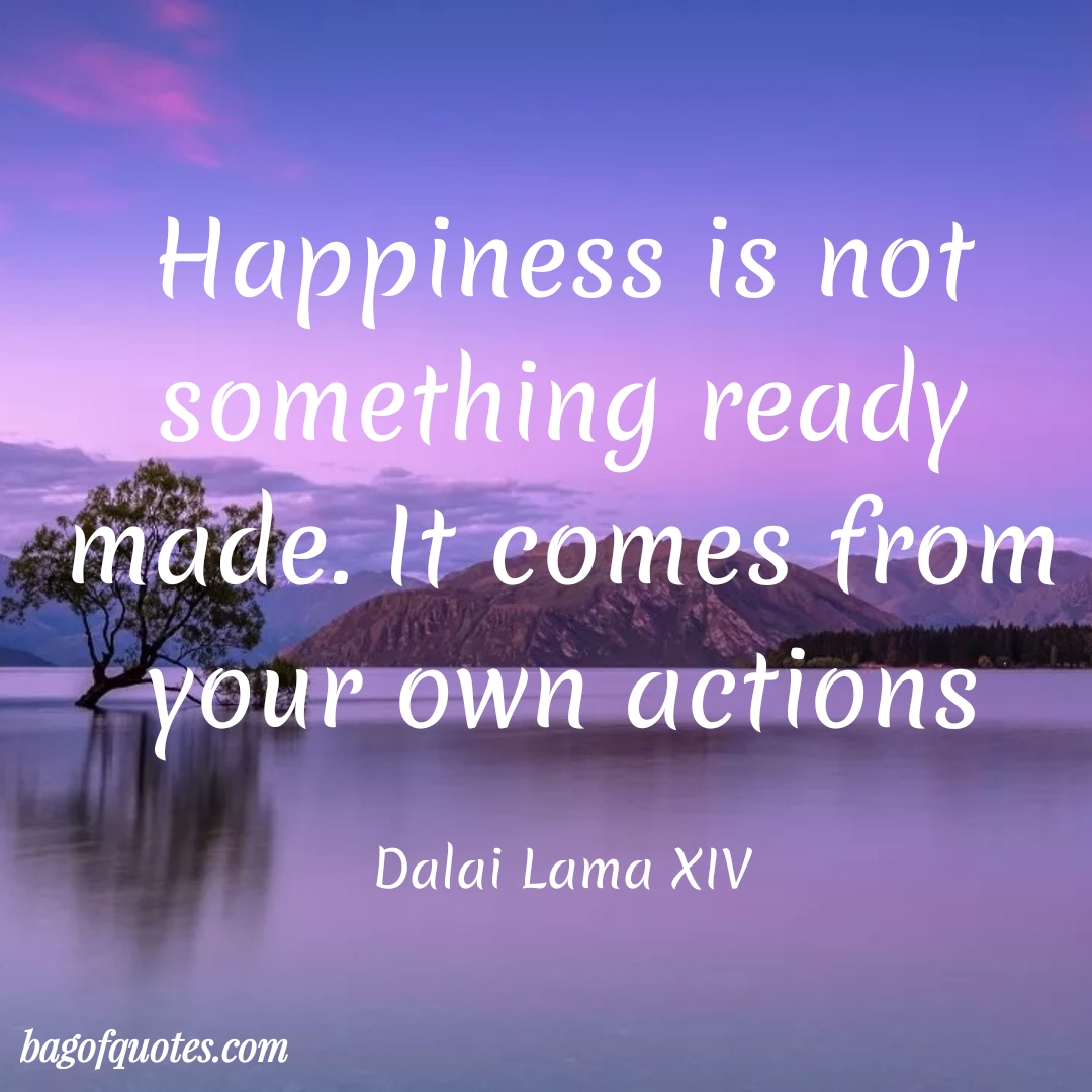 Happiness is not something ready made. It comes from your own actions.^Dalai Lama XIV (1080X1080)