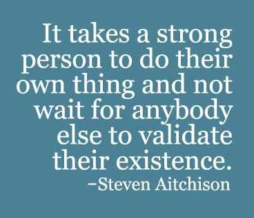 """[Image] """"It takes a strong person to do their own thing and not wait for anybody else to validate their existence."""" ~ Steven Aitchison"""