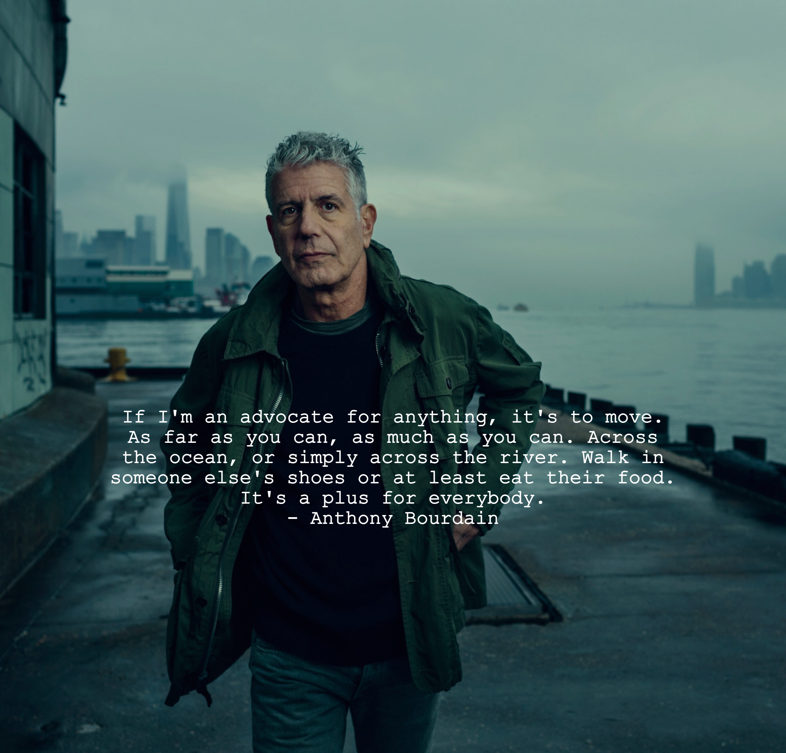 """""""If I'm an advocate for anything, it's to move. As far as you can, as much as you can. Across the ocean, or simply across the river. Walk in someone else's shoes or at least eat their food. It's a plus for everybody."""" – Anthony Bourdain [2560 × 2452] RIP"""