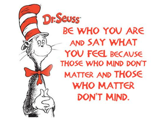 """[570×570] """"Be who you are and say what you feel because those who mind don't matter and those who matter don't mind."""" – Dr.Suess"""