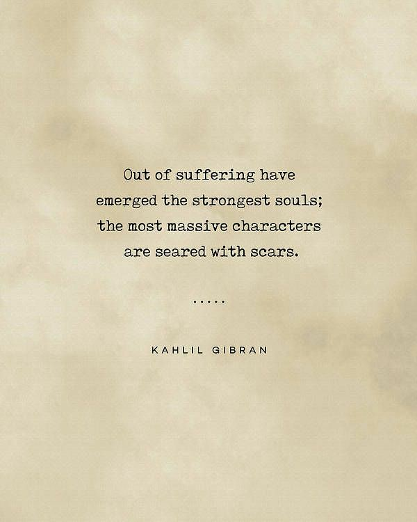 """""""Out of suffering have emerged the strongest souls; the most massive characters are seared with scars.""""- Kahlil Gibran [600×750]"""