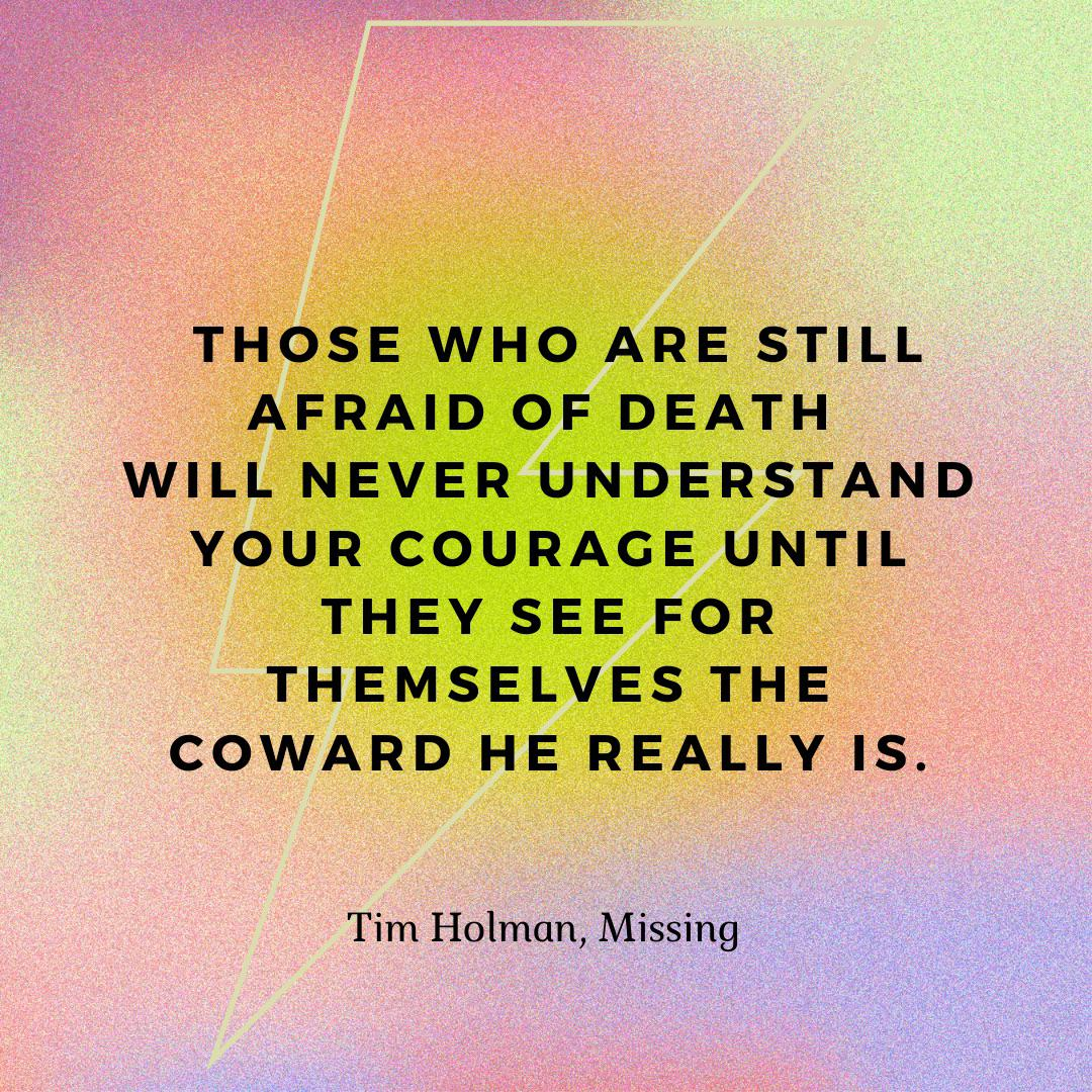 """""""Those who are still afraid of death will never understand your courage until they see for themselves the coward he really is."""" Tim Holman, Missing [500×500]"""