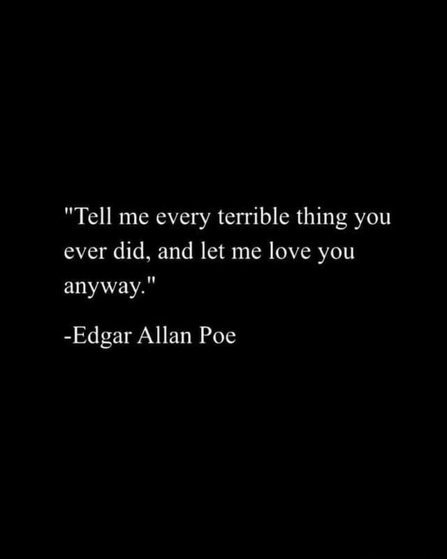 """""""Tell me every terrible thing you ever did, and let me love you anyway.""""- Edgar Allan Poe [640×800]"""