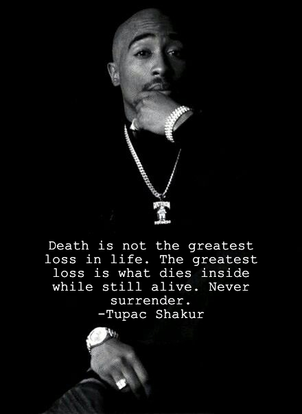 """""""Death is not the greatest loss in life. The greatest loss is what dies inside while still alive. Never surrender."""" – Tupac Shakur [440 × 604]"""