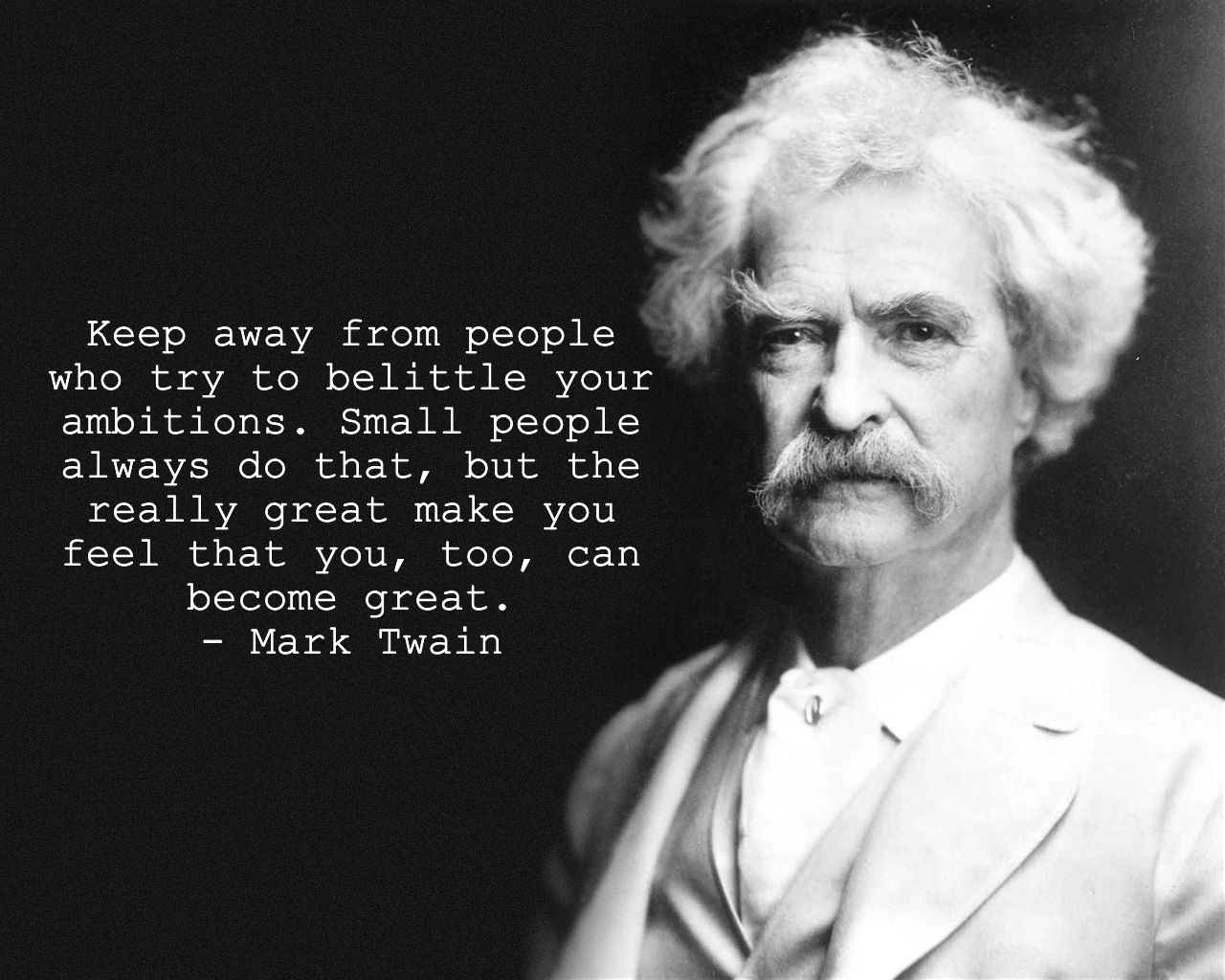 Keep away from people who try to belittle your ambitions. Small people always do that, but the really great make you feel that you, too, can become great. – Mark Twain [1280 × 1024]