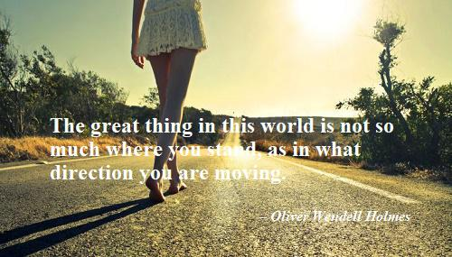 """""""The great thing in this world is not so much where you stand, as in what direction you are moving."""" – Oliver Wendell Holmes (500×285)"""