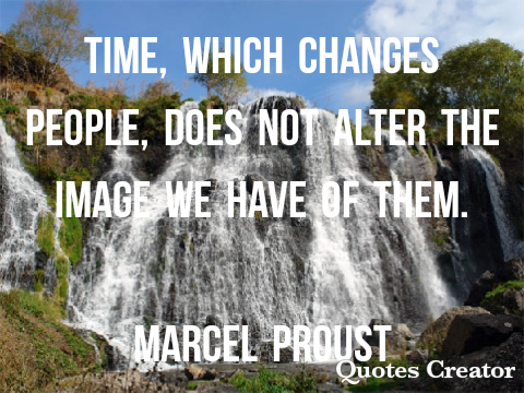 Time which changes people, does not alter the image we have of them -MARCEL PROUST 480×360