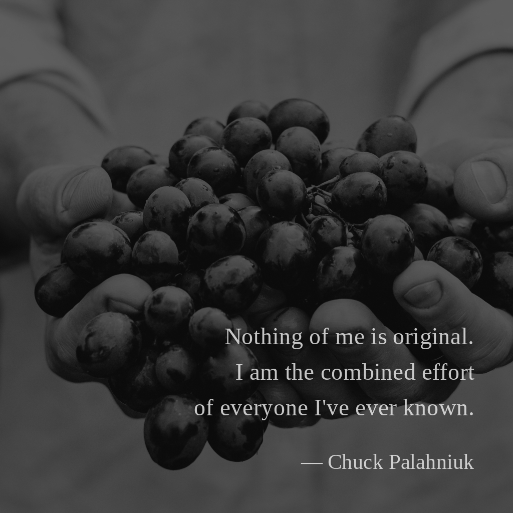 """""""Nothing of me is original. I am the combined effort of everyone I've ever known."""" – Chuck Palahniuk, Invisible Monsters [1024×1024]"""