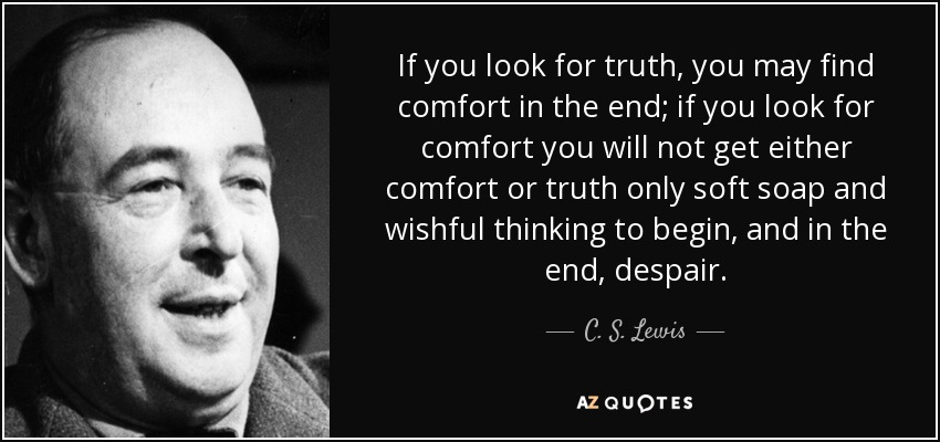 """""""If you look for truth, you may find comfort in the end; if you look for comfort you will not get either comfort or truth only soft soap and wishful thinking to begin, and in the end despair."""" – C.S Lewis [ 850×400]"""