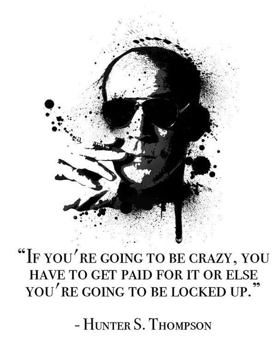 """""""If you're going to be crazy, you have to get paid for it or else you're going to be locked up."""" -Hunter S. Thompson [564×699]"""