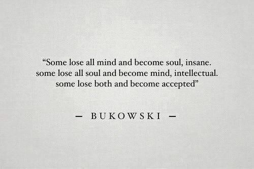 """""""Some lose all mind and become soul, insane. Some lose all soul and become mind, intellectual. Some lose both and become accepted."""" – Charles Bukowski [500×334]"""