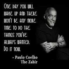 One Day You Will Wake Up And There Won't Be Any More Time To Do The Things You've Always Wanted. DO IT NOW ~~ PAULO CHELHO [650×650]