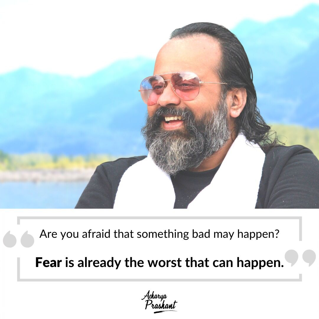 """""""Are you afraid that something bad may happen? Fear is already the worst that can happen."""" ~Acharya Prashant [1080×1080]"""