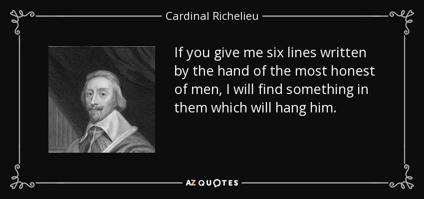 """""""If you give me six lines written by the hand of the most honest of men, I will find something in them which will hang him"""" – Cardinal Richelieu [850 x 400]"""