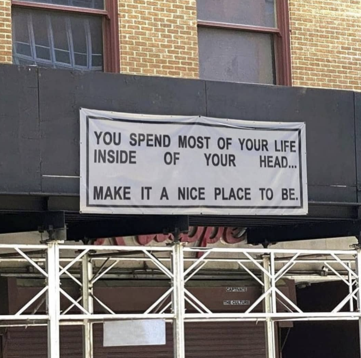[Image] You spend most of your life in your head. Make it a good place to live.