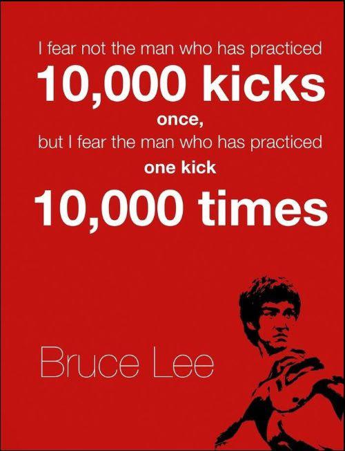 I Fear Not The Man Who Has Practiced 10,000 Kicks Once, But I Fear The Man Who Has Practiced One Kick 10,000 Times https://inspirational.ly