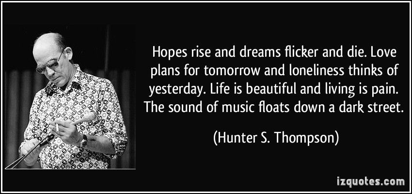 """""""Hopes rise and dreams flicker and die. Love plans for tomorrow and loneliness thinks of yesterday. Life is beautiful and living is pain. The sound of music floats down a dark street."""" -Hunter S.Thompson [850×400]"""