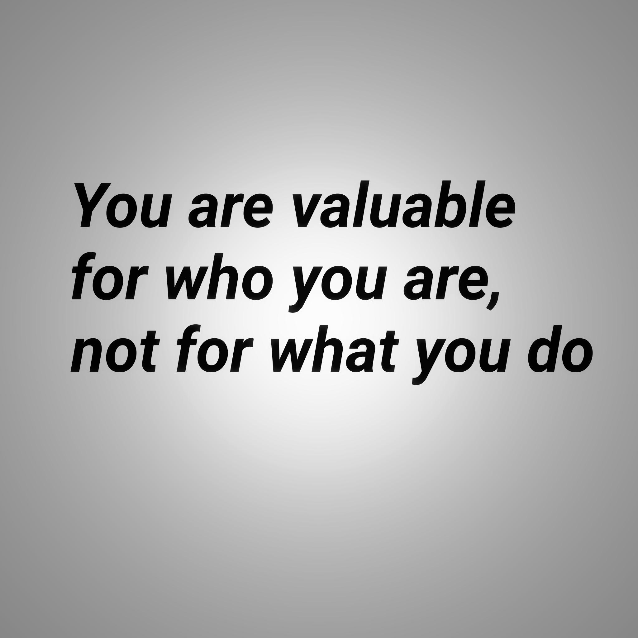 [Image] You are valuable for who you are, not for what you do.