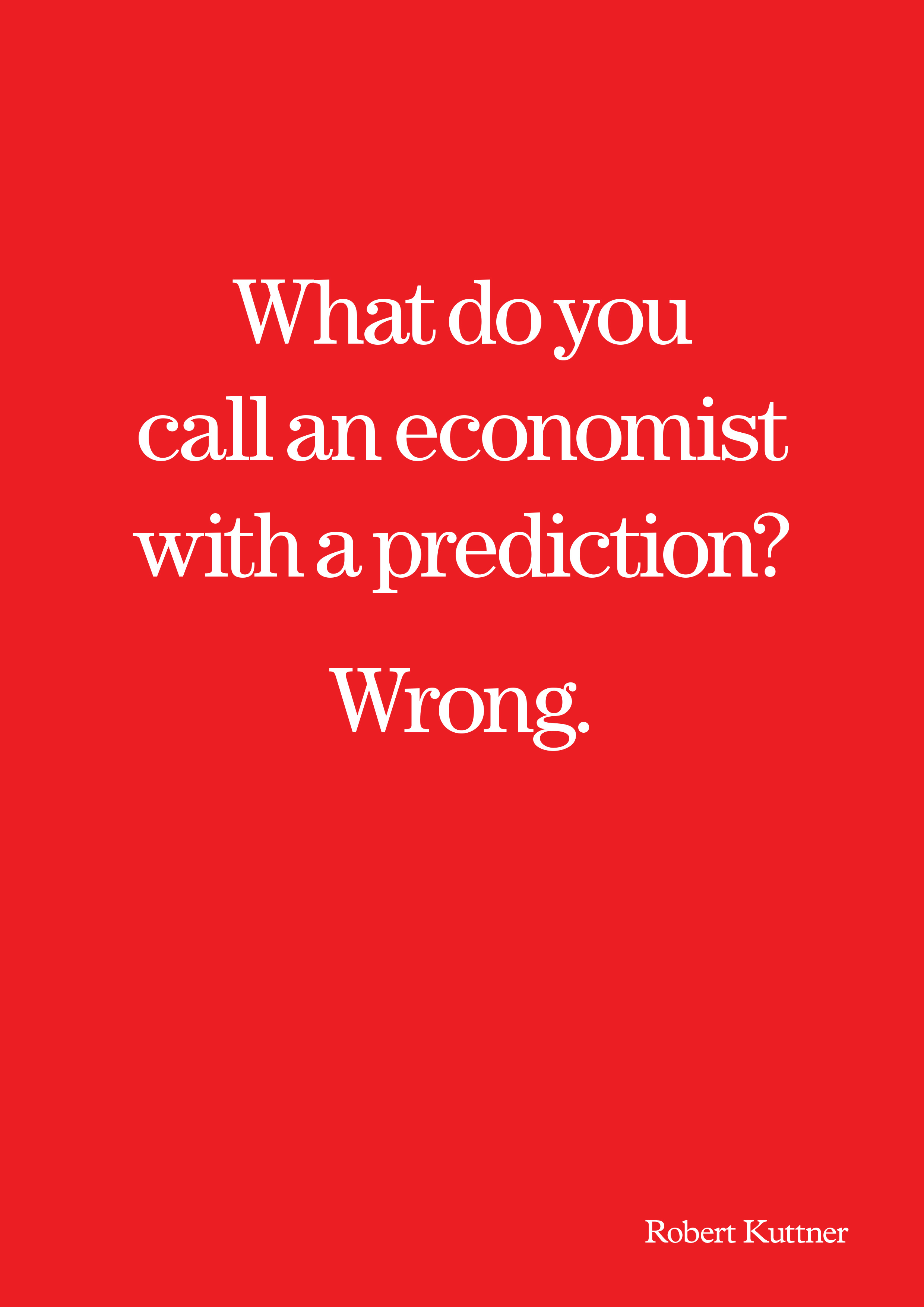 What do you call an economist with a prediction? Wrong. — Robert Kuttner [2480×3507]