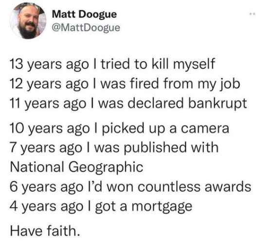 """Matt Doogue """" @MattDoogue 13 years ago I tried to kill myself 12 years ago l was fired from my job 11 years ago I was declared bankrupt 10 years ago I picked up a camera 7 years ago I was published with National Geographic 6 years ago I'd won countless awards 4 years ago I got a mortgage Have faith. https://inspirational.ly"""