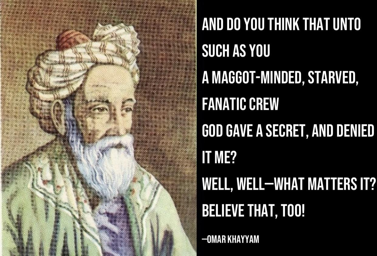 """""""And do you think that unto such as you…a maggot-minded, starved, fanatic crew…God gave a secret, and denied it me? Well, well—what matters it? Believe that, too!""""—Omar Khayyam [1242×846]."""