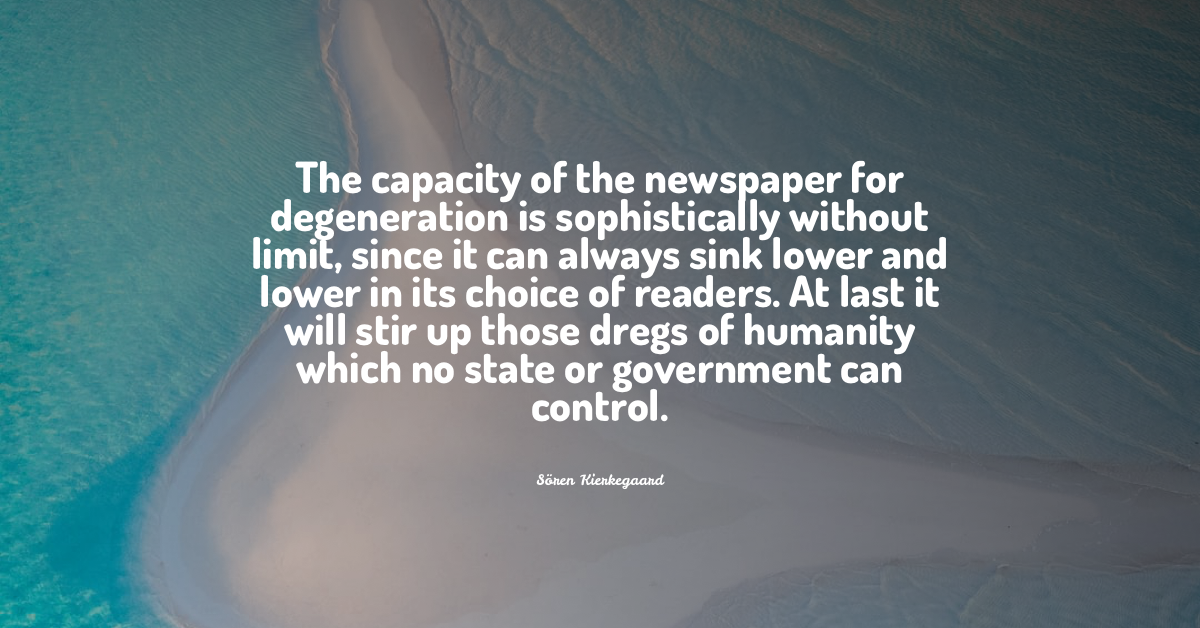 """""""The capacity of the newspaper for degeneration is sophistically without limit, since it can always sink lower and lower in its choice of readers. At last it will stir up those dregs of humanity which no state or government can control."""" Sören Kierkegaard [1200 × 628]"""