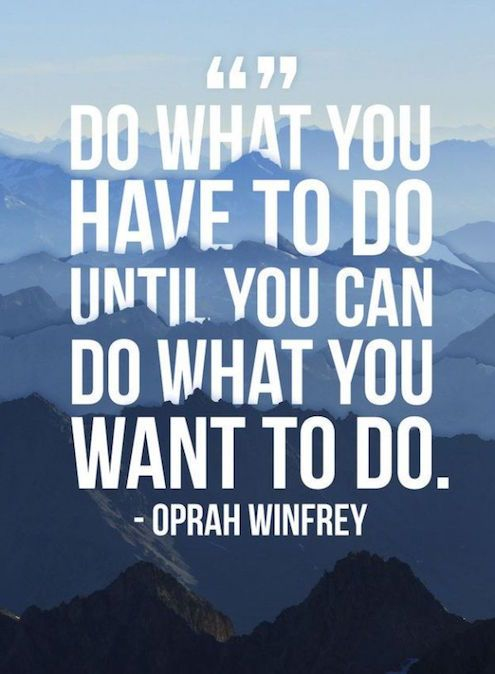"""""""Do what you have to do until you can do what you want to do."""" – Oprah Winfrey [495×674]"""