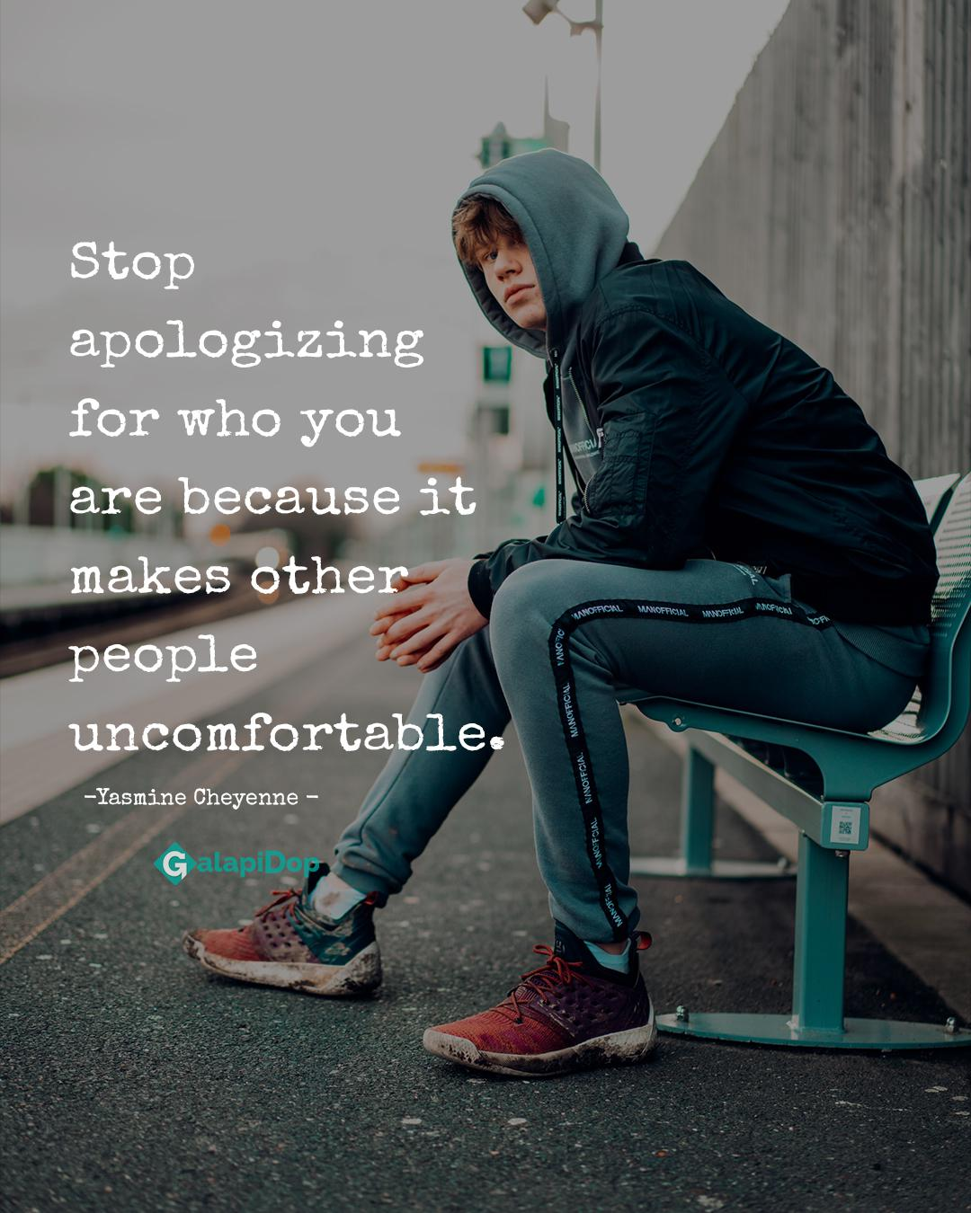 Stop apologizing for who you are because it makes other people uncomfortable. -Yasmine Cheyenne -[1080×1350]
