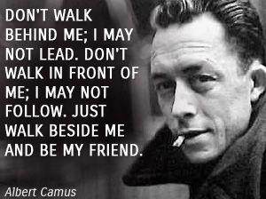DON'T WALK BEHIND ME; I MAY NOT LEAD. DON'T WALK IN FRONT OF ME; I MAY NOT FOLLOW. JUST WALK BESIDE ME AND BE MY FRIEND. ~Albert camus [ 300 × 224 ]