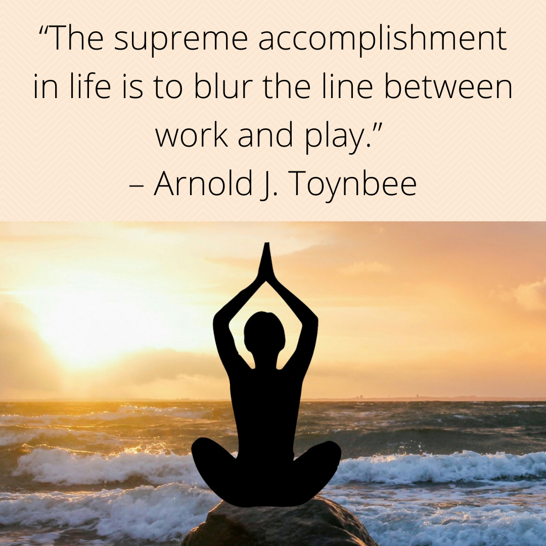 """""""The supreme accomplishment in life is to blur the line between work and play."""" – Arnold J. Toynbee [1080 x 1080 px]"""
