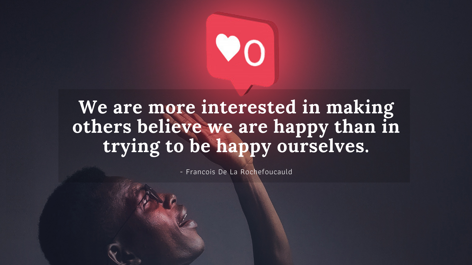 We are more interested in making others believe we are happy than in trying to be happy ourselves.- Francois De La Rochefoucauld[1920×1080]
