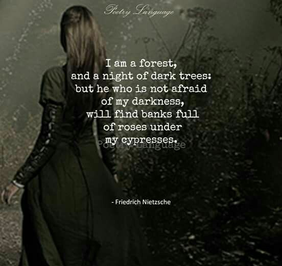 """""""I am a forest, and a night of dark trees; but he who is not afraid of my darkness, will find banks full of roses under my cypresses.""""-Friedrich Nietzsche [552×522]"""