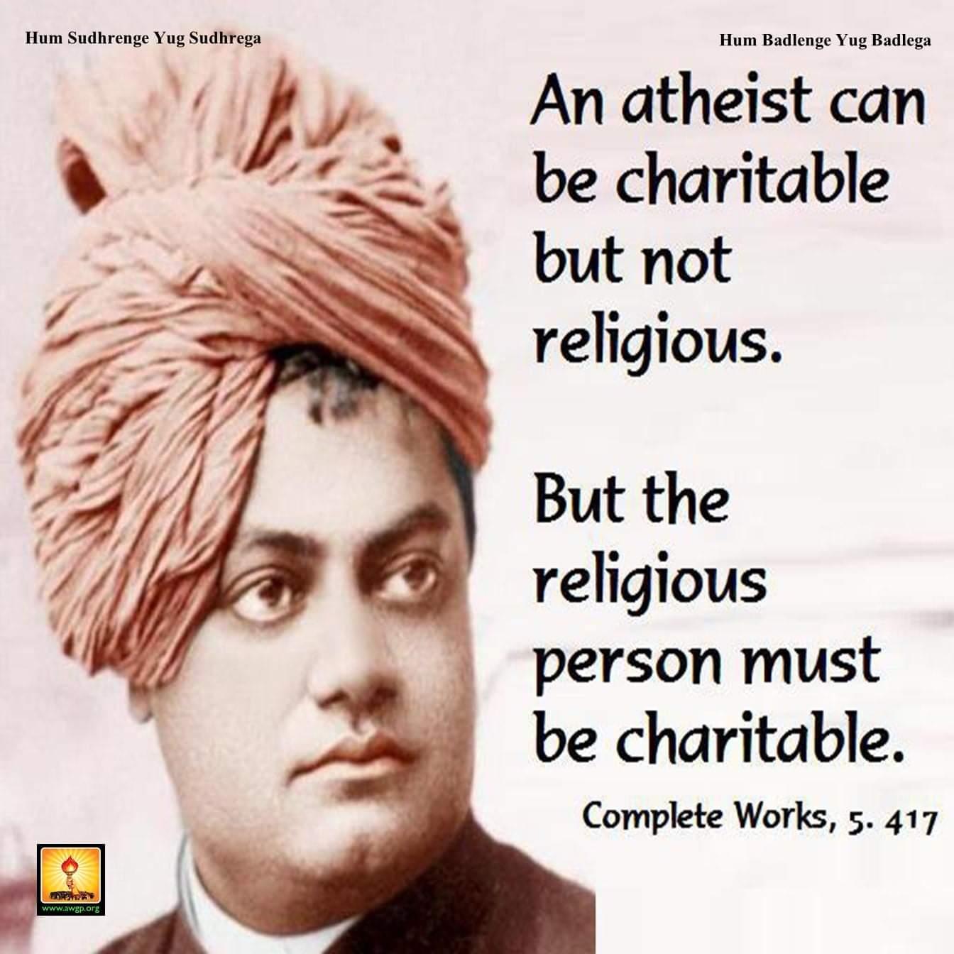 Hum Sudhrenge Yug Sudhrega Hum Badlenge Yug Badlega An atheist can be charitable butnot religious. But the religious person must be charitable. Complete Works, 5. 417 https://inspirational.ly