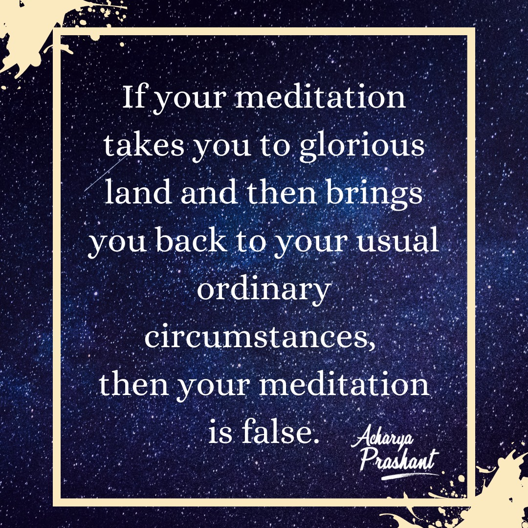 If your meditation takes you away to a glorious land and then brings you back to your usual ordinary circumstances, then your meditation is false. ~Acharya Prashant [1080×1080]