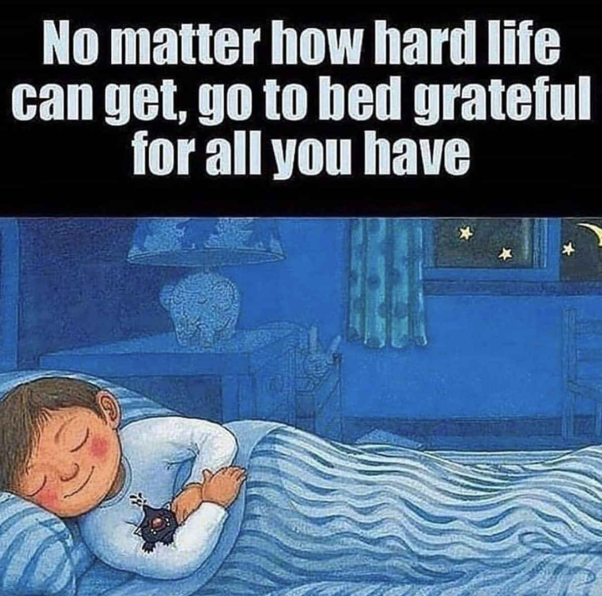 [Image] No matter how hard life can get, go to bed grateful for all you have.