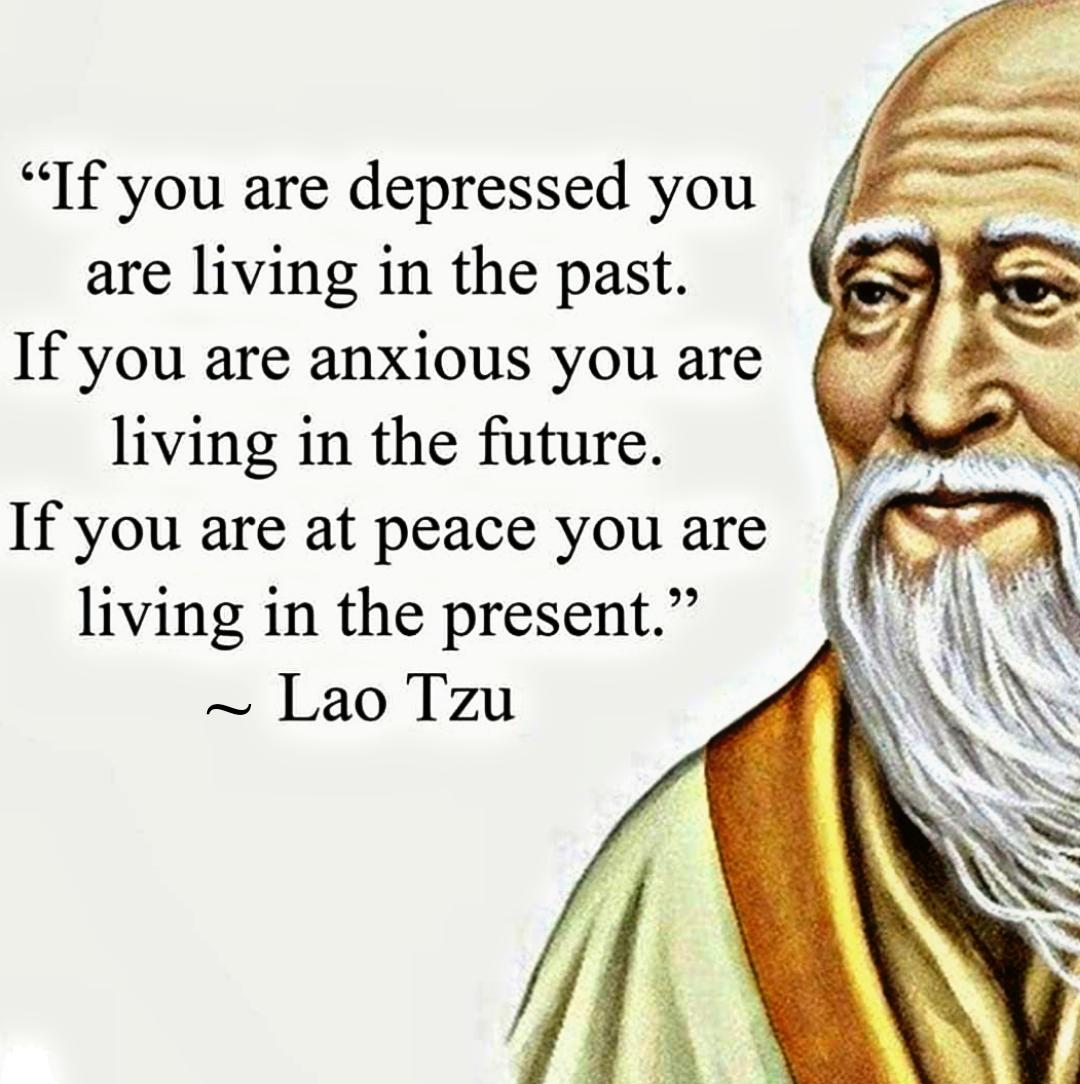 """""""If you are depressed you are living in the past. If you are anxious you are living in the future. If you are at peace you are living in the present."""" ~ Lao Tzu [ 1080 × 1084 ]"""