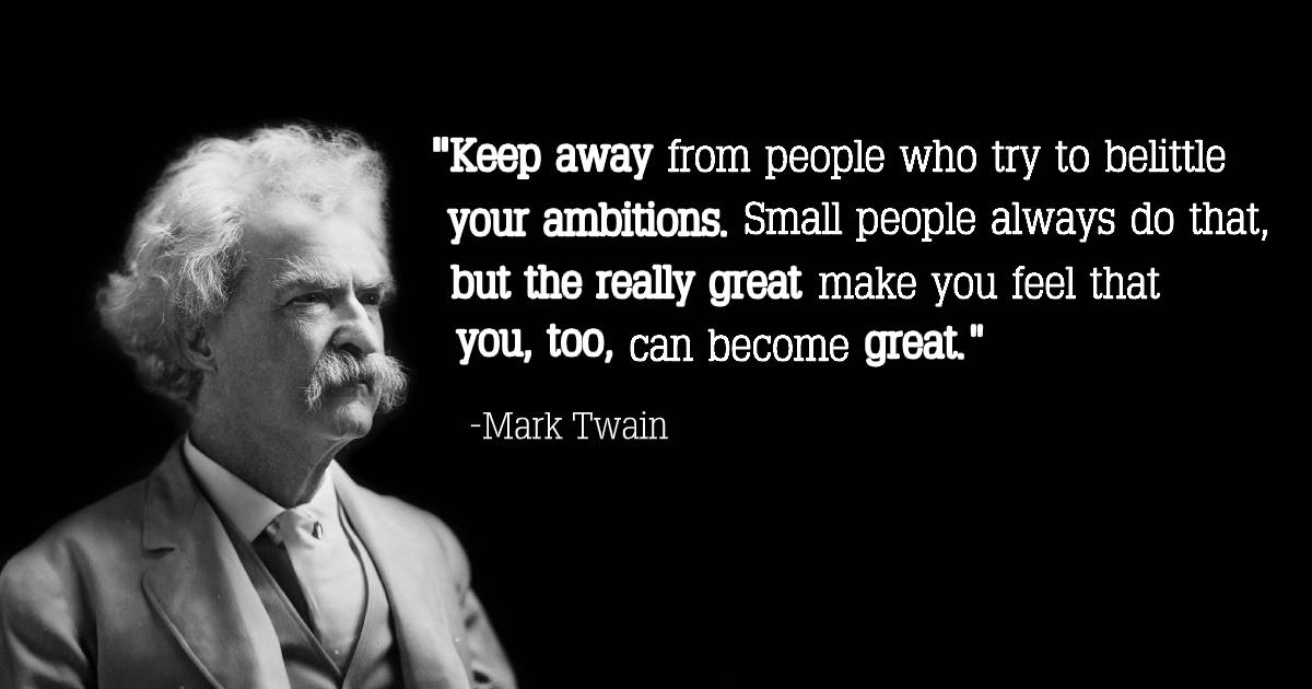 """""""Keep away from people who try to belittle your ambitions. Small people always do that, but the really great make you feel that YOU. 1300. can become great."""" https://inspirational.ly"""