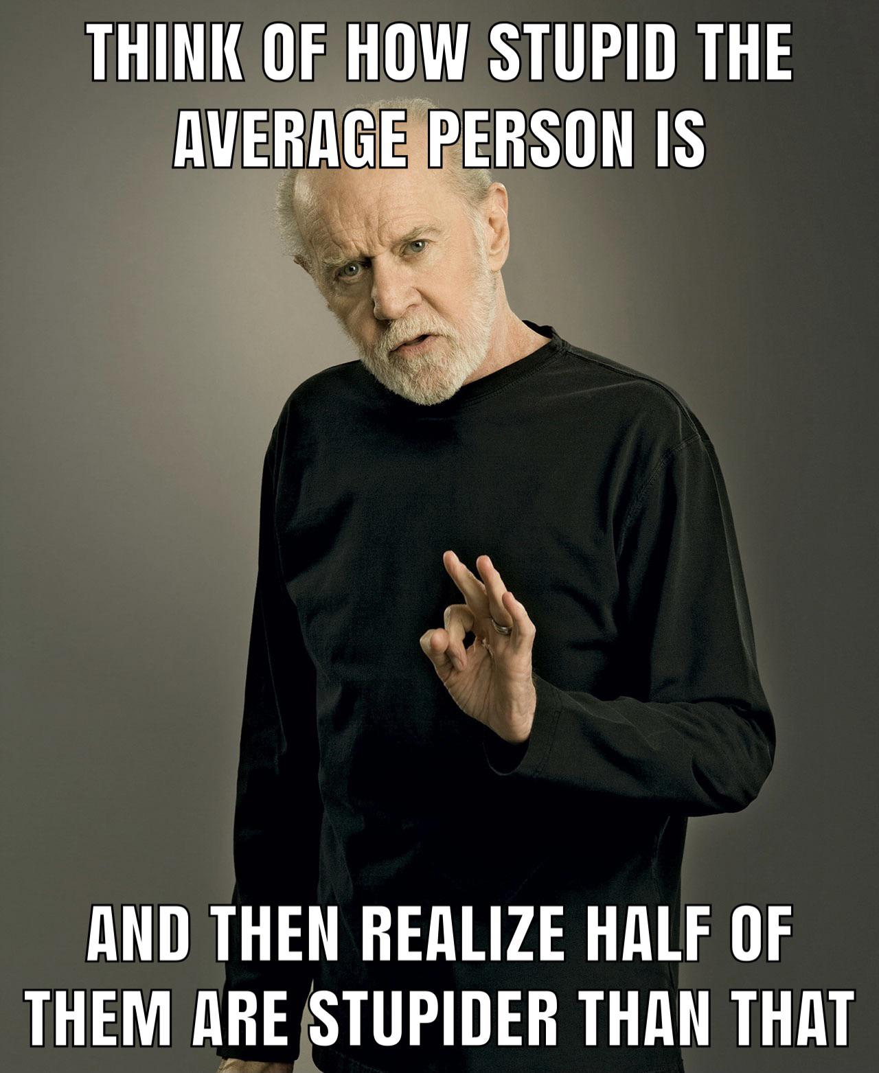"""""""Think of how stupid the average person is…"""" -George Carlin [1280 x 1563]"""