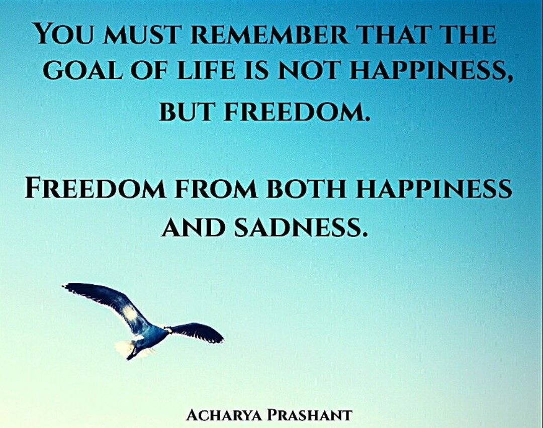 """""""You must remember that the goal of life is not happiness, but freedom. Freedom from both happiness and sadness."""" ~Acharya Prashant [1080×852]"""