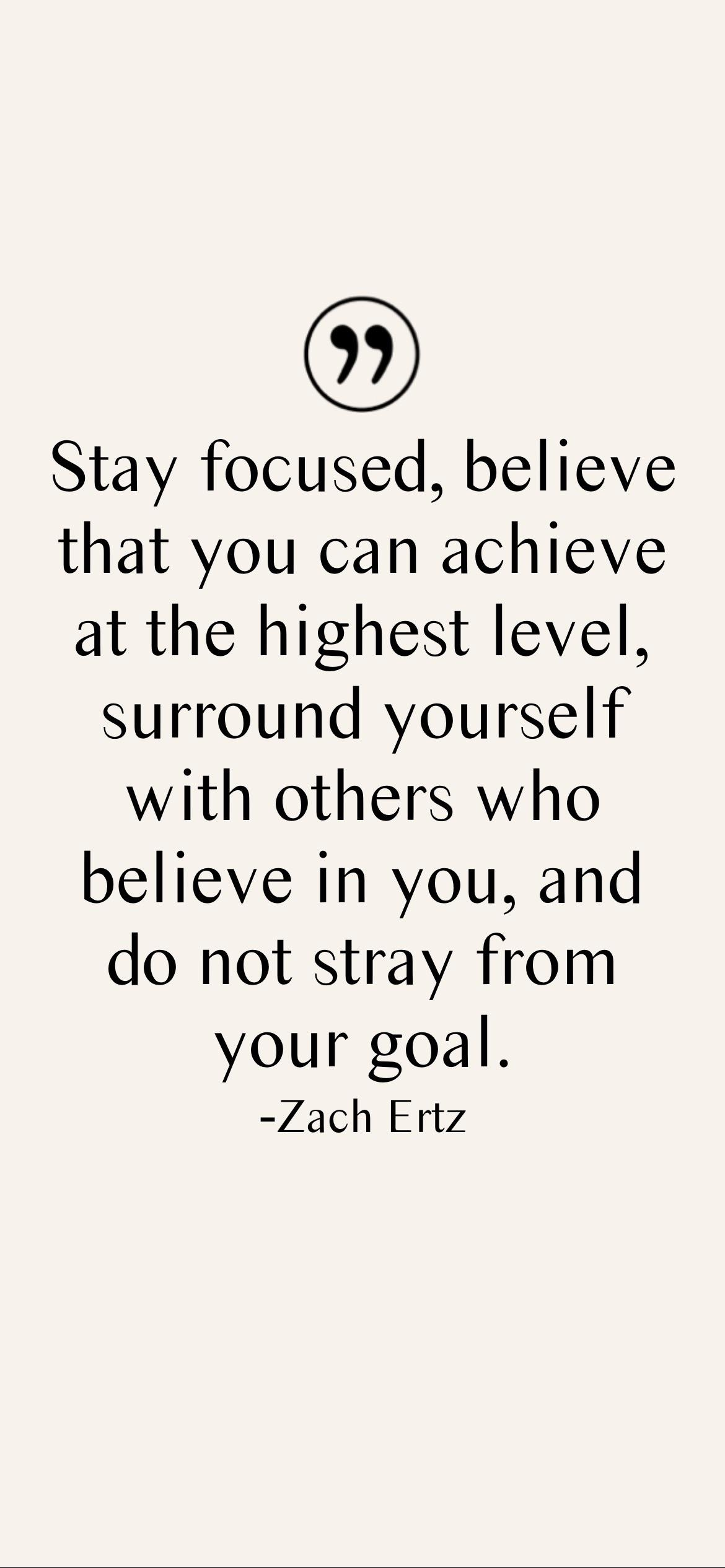 Stay focused, believe that you can achieve at the highest level, surround yourself with others who believe in you, and do not stray from your goal. -Zach Ertz [2532 x 1170p]