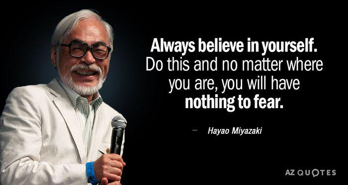 Always believe in yourself. Do this and no matter where you are, you will have nothing to fear. ~ Hayao Miyazaki [373×700]