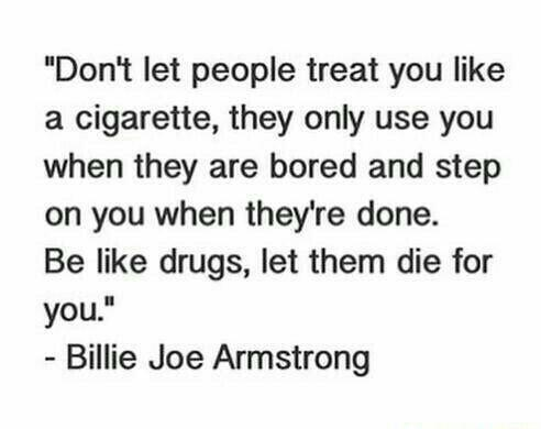 """""""Don't let people treat you like a cigarette, they only use you when they are bored and step on you when they're done. Be like drugs, let them die for you.""""- Billie Joe Armstrong [492×390]"""