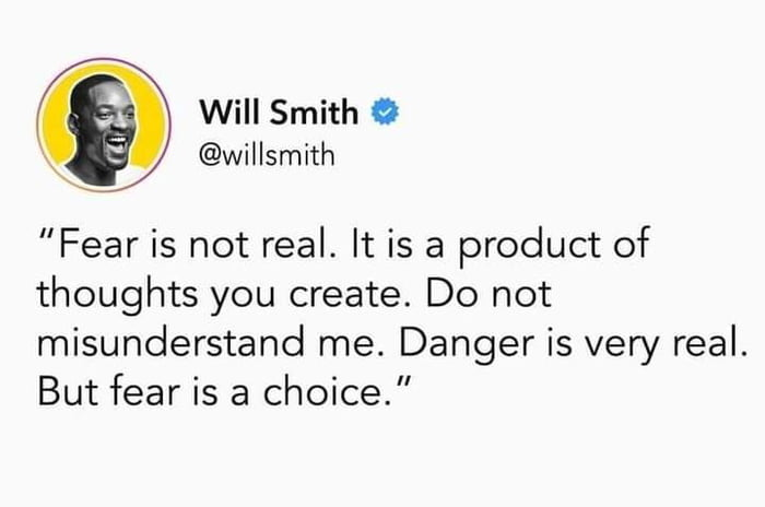 """Will Smith 0 \ @Willsmith """"Fear is not real. It is a product of thoughts you create. Do not misunderstand me. Danger is very real. But fear is a choice."""" https://inspirational.ly"""