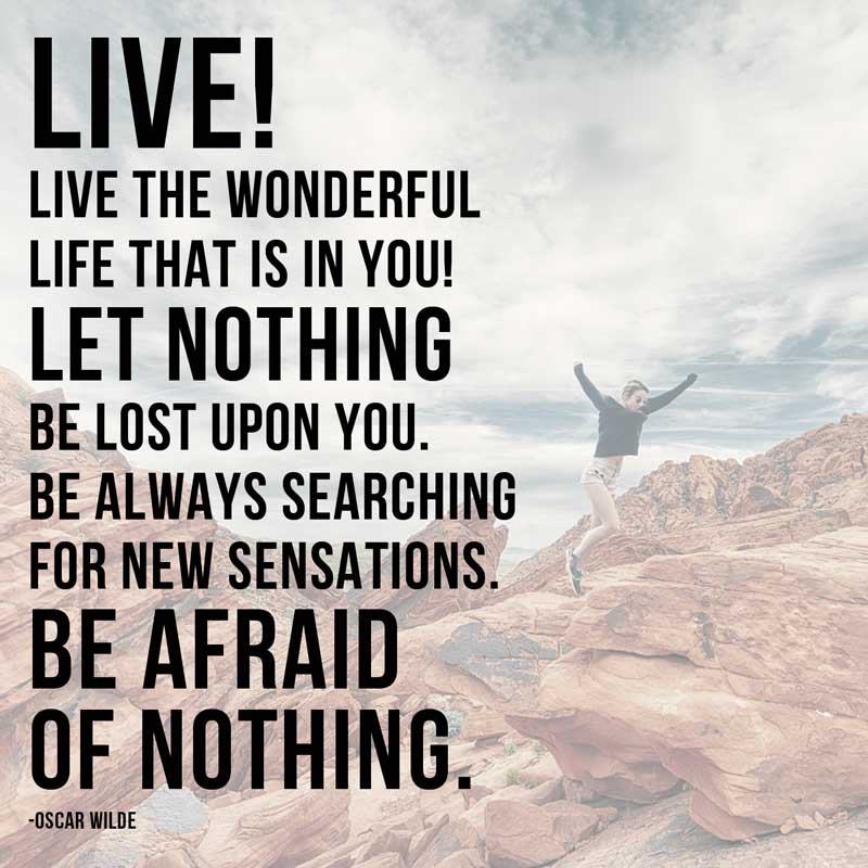 LIVE! LIVE THE WONDERFUL LIFE THAT IS IN YOU! LET NOTHING BE LOST UPON YOU. BE ALWAYS SEARCHING FOR NEW SENSATIONS.BE AFRAID OF NOTHING. ~OSCAR WILDE [ 820 × 700 ]