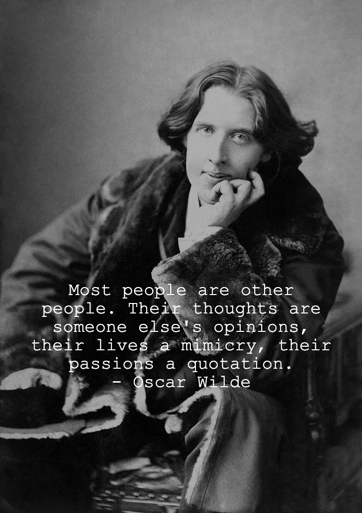 """""""Most people are other people. Their thoughts are someone else's opinions, their lives a mimicry, their passions a quotation."""" – Oscar Wilde [728 × 1031]"""