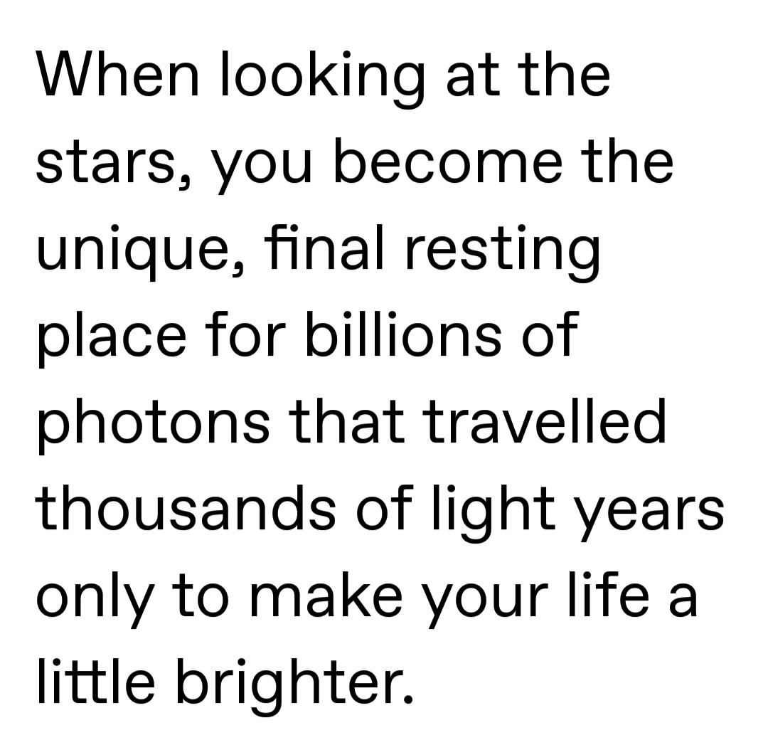 When Looking At The Stars, You Become The Unique, final Resting Place For Billions Of Photons That Travelled Thousands Of Light Years Only To Make Your Life A Little Brighter. https://inspirational.ly
