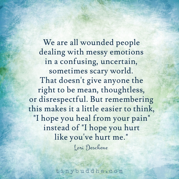 We Are All Wounded People Dealing With Messy Emotions In A Confusing, Uncertain, Sometimes Scary World. , That Doesn't Give Anyone The
